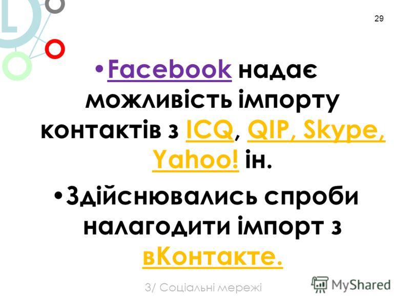 Facebook надає можливість імпорту контактів з ICQ, QIP, Skype, Yahoo! ін. Здійснювались спроби налагодити імпорт з вКонтакте. 29 3/ Соціальні мережі L