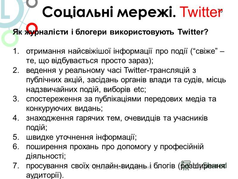 75 3/ Соціальні мережі Соціальні мережі. Twitter L Як журналісти і блогери використовують Twitter? 1.отримання найсвіжішої інформації про події (свіже – те, що відбувається просто зараз); 2.ведення у реальному часі Twitter-трансляцій з публічних акці