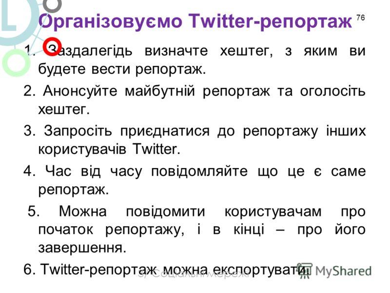 Організовуємо Twitter-репортаж 1. Заздалегідь визначте хештег, з яким ви будете вести репортаж. 2. Анонсуйте майбутній репортаж та оголосіть хештег. 3. Запросіть приєднатися до репортажу інших користувачів Twitter. 4. Час від часу повідомляйте що це