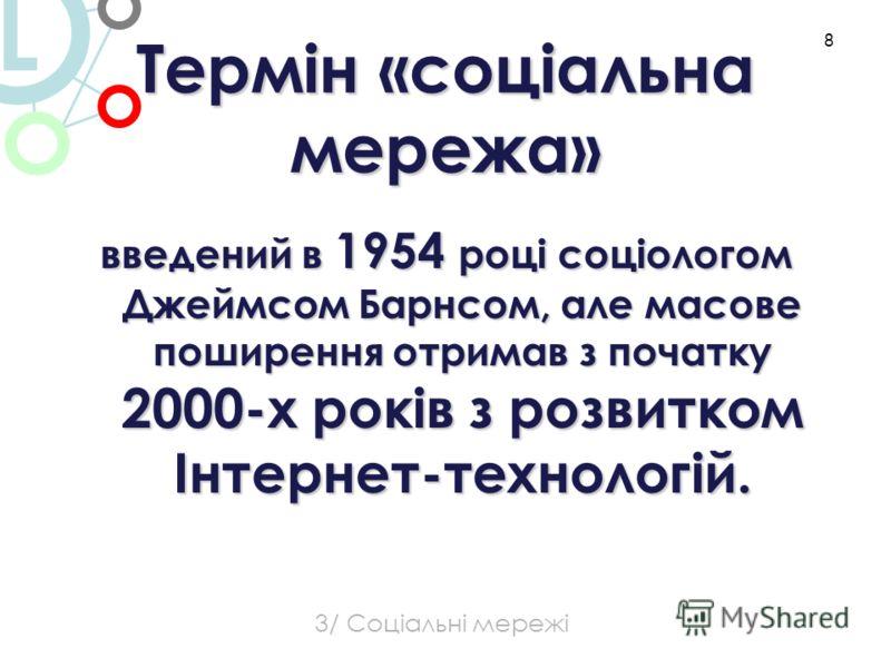 Термін «соціальна мережа» введений в 1954 році соціологом Джеймсом Барнсом, але масове поширення отримав з початку 2000-х років з розвитком Інтернет-технологій. 8 L 3/ Соціальні мережі