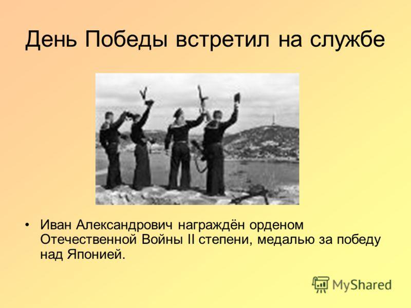 День Победы встретил на службе Иван Александрович награждён орденом Отечественной Войны II степени, медалью за победу над Японией.