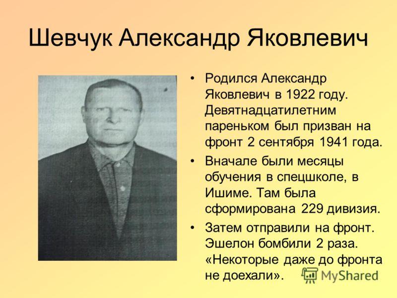 Шевчук Александр Яковлевич Родился Александр Яковлевич в 1922 году. Девятнадцатилетним пареньком был призван на фронт 2 сентября 1941 года. Вначале были месяцы обучения в спецшколе, в Ишиме. Там была сформирована 229 дивизия. Затем отправили на фронт