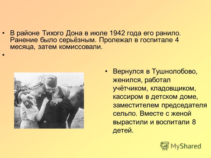 Вернулся в Тушнолобово, женился, работал учётчиком, кладовщиком, кассиром в детском доме, заместителем председателя сельпо. Вместе с женой вырастили и воспитали 8 детей. В районе Тихого Дона в июле 1942 года его ранило. Ранение было серьёзным. Пролеж