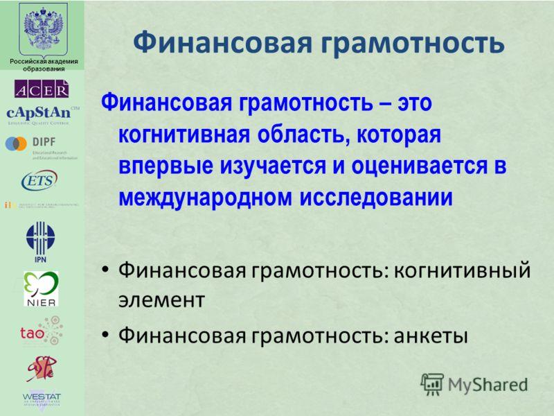 Российская академия образования Финансовая грамотность Финансовая грамотность – это когнитивная область, которая впервые изучается и оценивается в международном исследовании Финансовая грамотность: когнитивный элемент Финансовая грамотность: анкеты