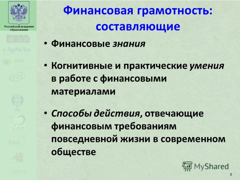 Российская академия образования Финансовая грамотность: составляющие Финансовые знания Когнитивные и практические умения в работе с финансовыми материалами Способы действия, отвечающие финансовым требованиям повседневной жизни в современном обществе