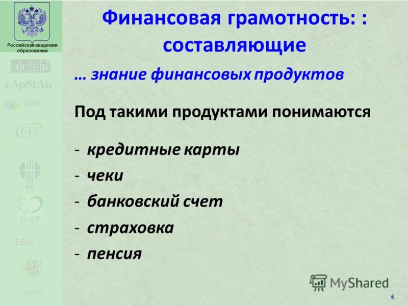 Российская академия образования Финансовая грамотность: : составляющие … знание финансовых продуктов Под такими продуктами понимаются -кредитные карты -чеки -банковский счет -страховка -пенсия 6