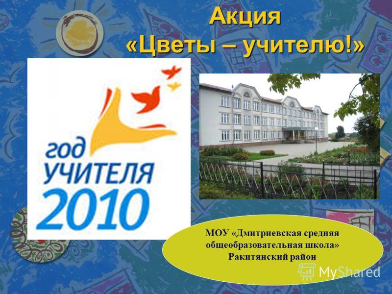 Акция «Цветы – учителю!» МОУ «Дмитриевская средняя общеобразовательная школа» Ракитянский район