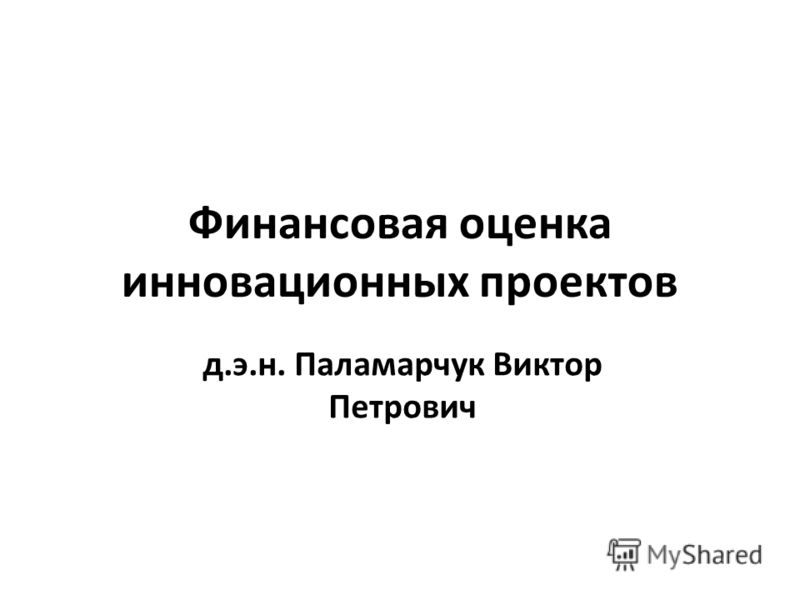 Финансовая оценка инновационных проектов д.э.н. Паламарчук Виктор Петрович