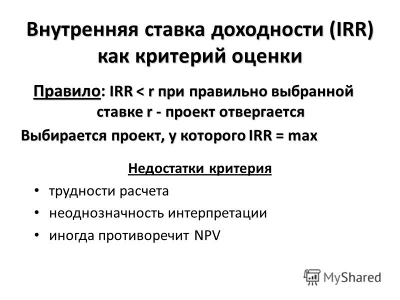 Внутренняя ставка доходности (IRR) как критерий оценки Недостатки критерия трудности расчета неоднозначность интерпретации иногда противоречит NPV Правило IRR < r при правильно выбранной ставке r - проект отвергается Правило: IRR < r при правильно вы