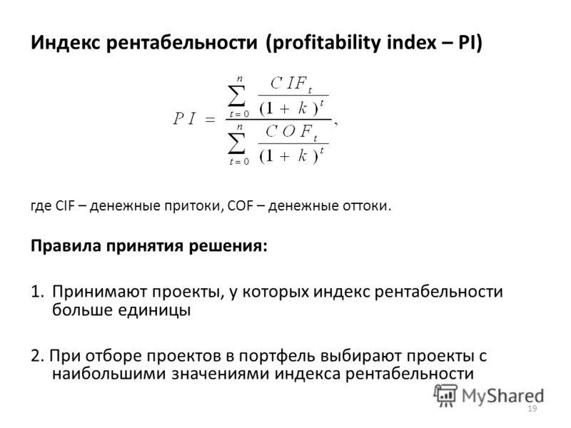 Индекс рентабельности (profitability index – PI) где CIF – денежные притоки, COF – денежные оттоки. Правила принятия решения: 1.Принимают проекты, у которых индекс рентабельности больше единицы 2. При отборе проектов в портфель выбирают проекты с наи