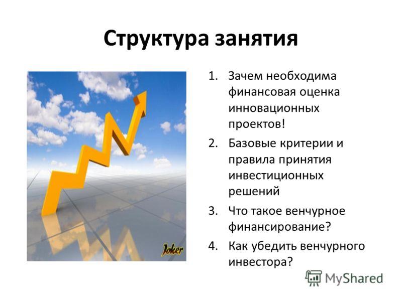 Структура занятия 1.Зачем необходима финансовая оценка инновационных проектов! 2.Базовые критерии и правила принятия инвестиционных решений 3.Что такое венчурное финансирование? 4.Как убедить венчурного инвестора?