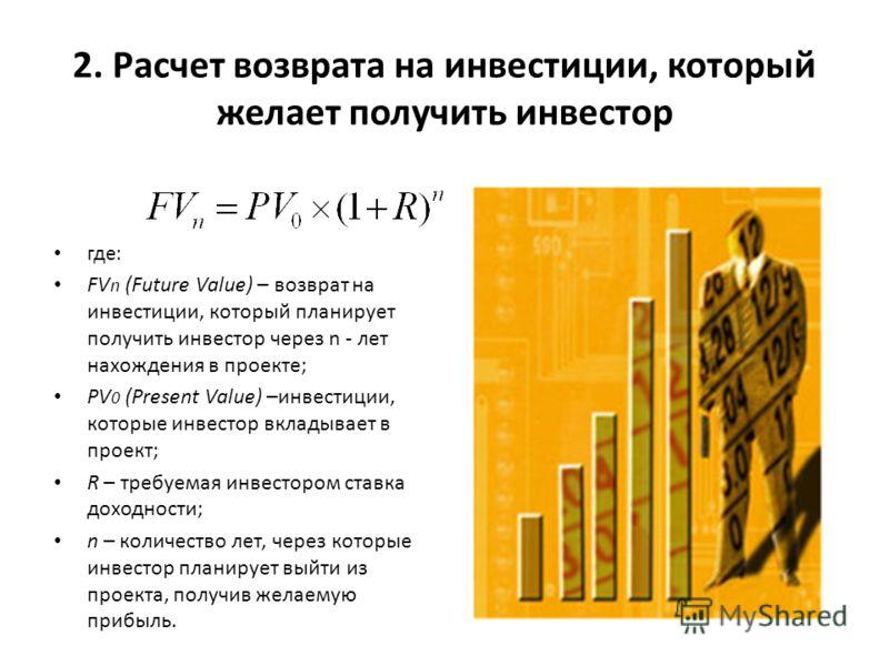 2. Расчет возврата на инвестиции, который желает получить инвестор где: FV n (Future Value) – возврат на инвестиции, который планирует получить инвестор через n - лет нахождения в проекте; PV 0 (Present Value) –инвестиции, которые инвестор вкладывает