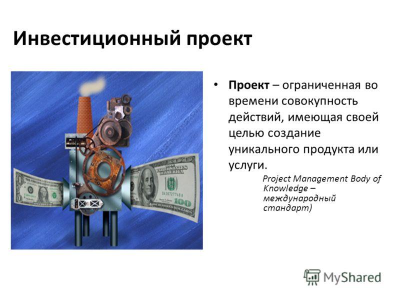 Инвестиционный проект Проект – ограниченная во времени совокупность действий, имеющая своей целью создание уникального продукта или услуги. Project Management Body of Knowledge – международный стандарт)