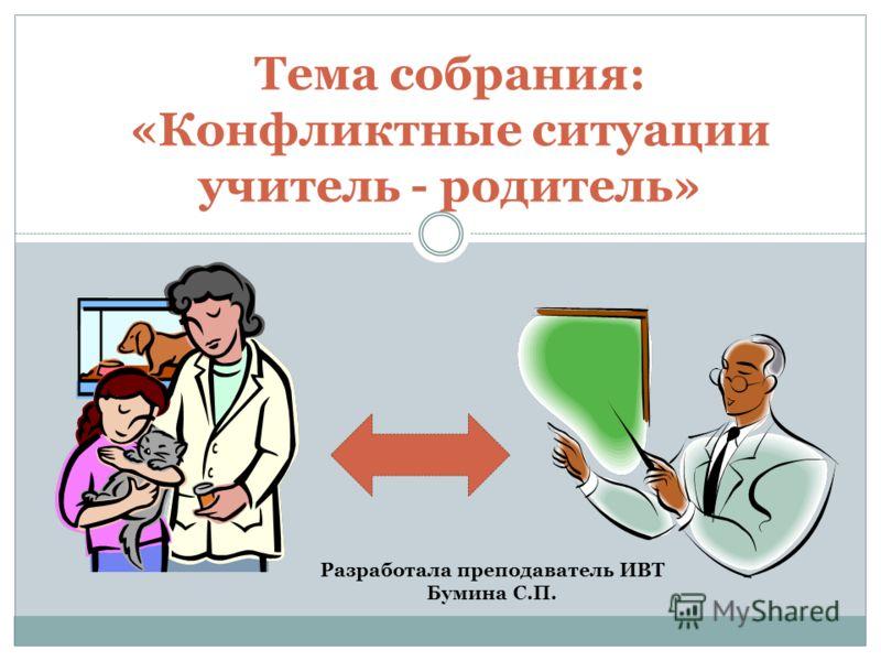 Тема собрания: «Конфликтные ситуации учитель - родитель» Разработала преподаватель ИВТ Бумина С.П.
