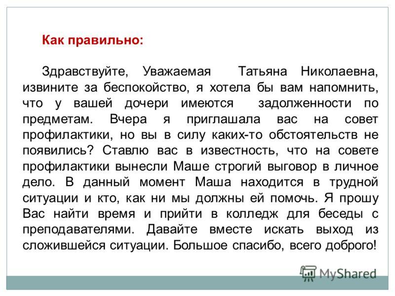 Как правильно: Здравствуйте, Уважаемая Татьяна Николаевна, извините за беспокойство, я хотела бы вам напомнить, что у вашей дочери имеются задолженности по предметам. Вчера я приглашала вас на совет профилактики, но вы в силу каких-то обстоятельств н
