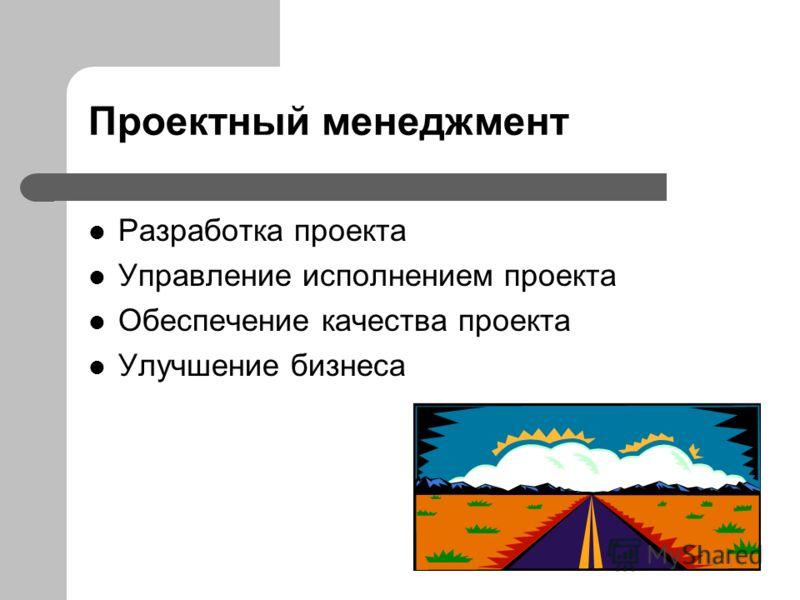 Проектный менеджмент Разработка проекта Управление исполнением проекта Обеспечение качества проекта Улучшение бизнеса