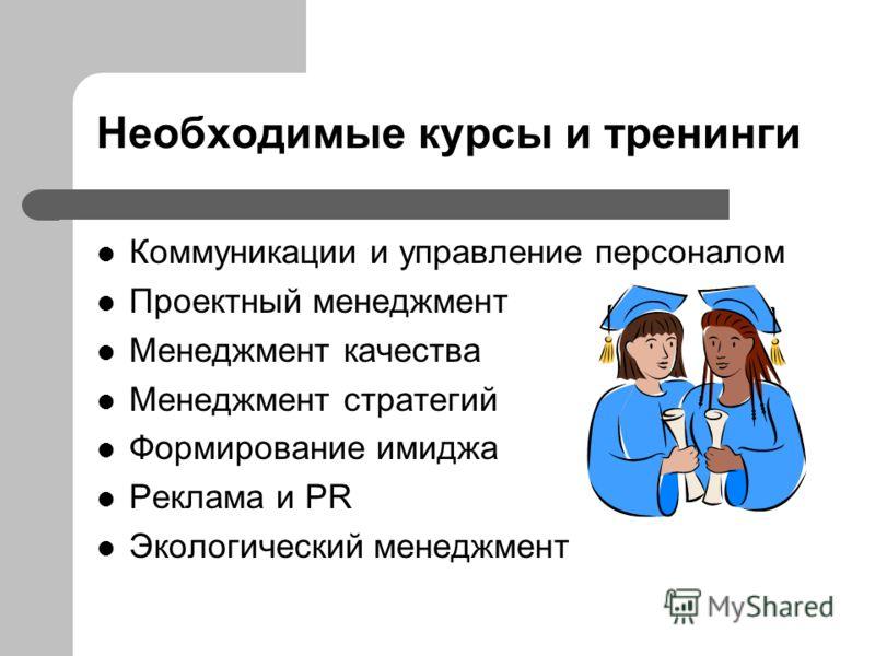 Необходимые курсы и тренинги Коммуникации и управление персоналом Проектный менеджмент Менеджмент качества Менеджмент стратегий Формирование имиджа Реклама и PR Экологический менеджмент