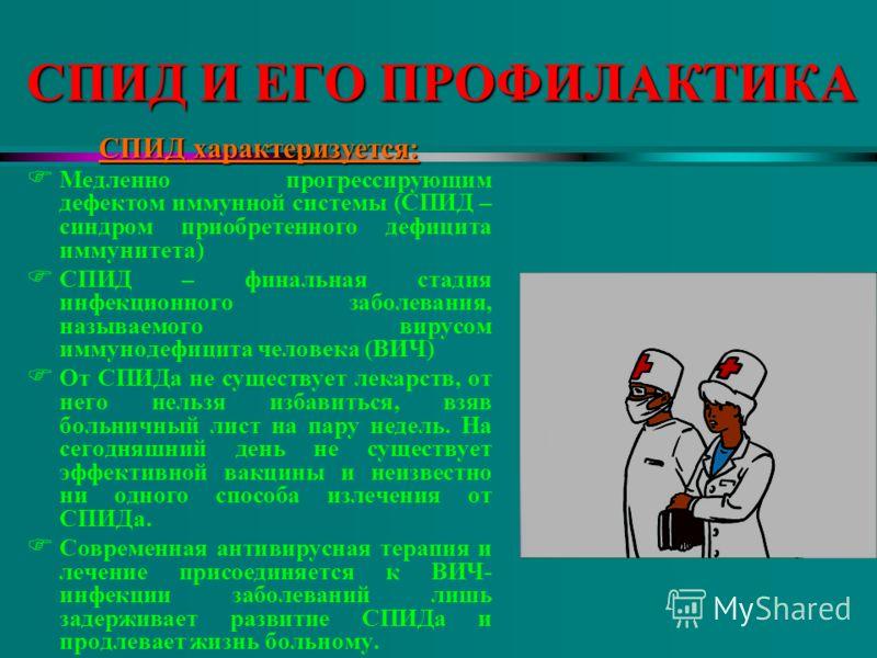 СПИД И ЕГО ПРОФИЛАКТИКА СПИД характеризуется: F Медленно прогрессирующим дефектом иммунной системы (СПИД – синдром приобретенного дефицита иммунитета) F СПИД – финальная стадия инфекционного заболевания, называемого вирусом иммунодефицита человека (В