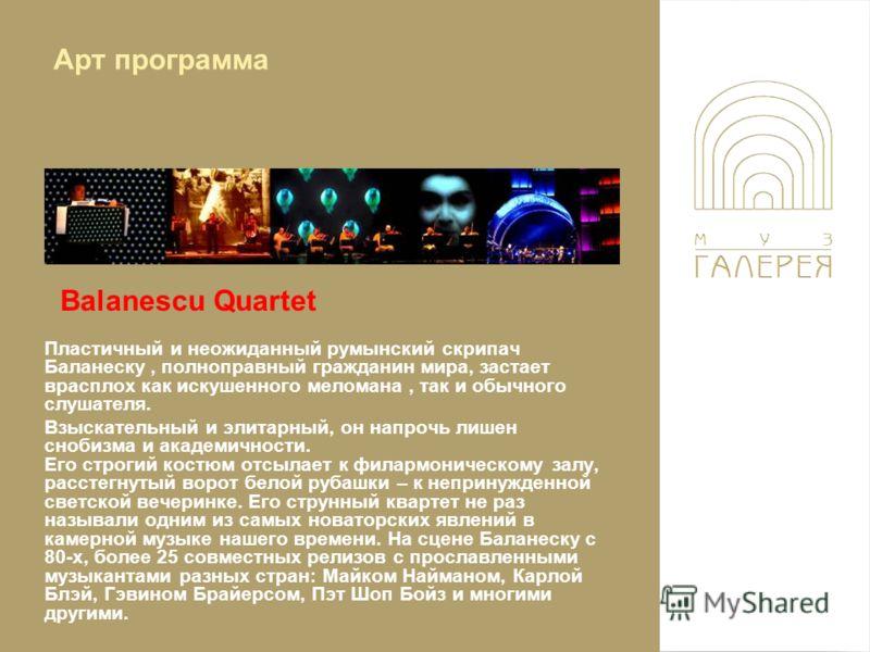Balanescu Quartet Пластичный и неожиданный румынский скрипач Баланеску, полноправный гражданин мира, застает врасплох как искушенного меломана, так и обычного слушателя. Взыскательный и элитарный, он напрочь лишен снобизма и академичности. Его строги