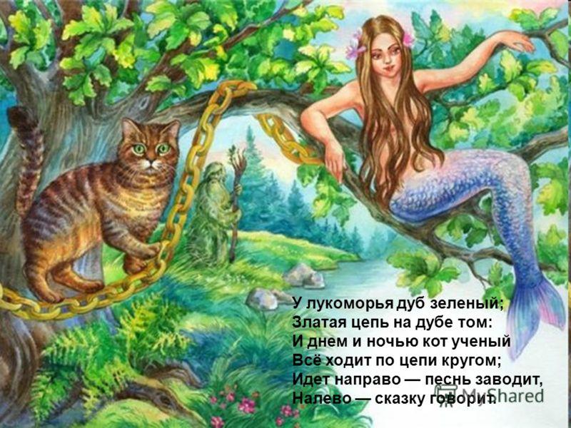 У лукоморья дуб зеленый; Златая цепь на дубе том: И днем и ночью кот ученый Всё ходит по цепи кругом; Идет направо песнь заводит, Налево сказку говорит.
