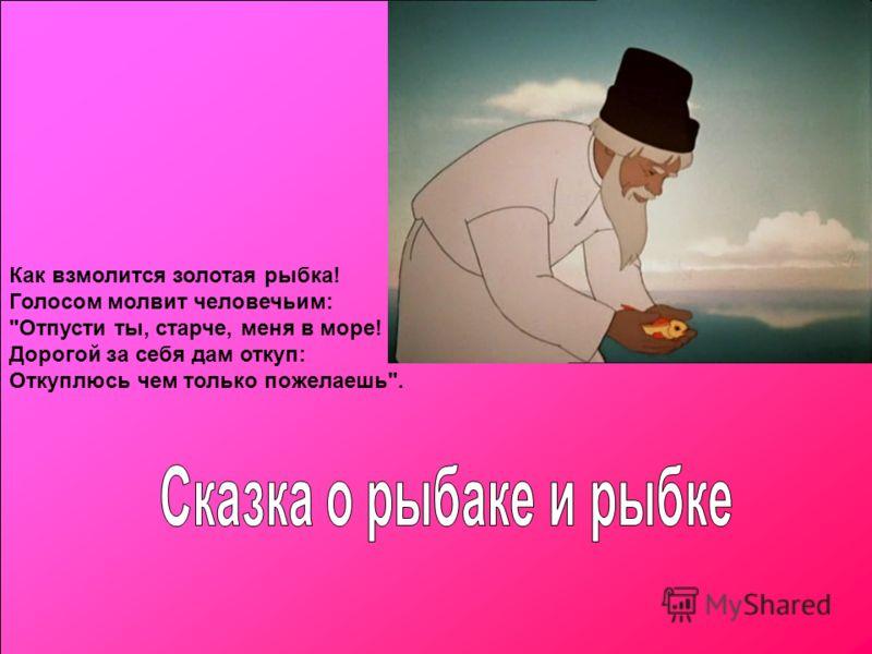 Как взмолится золотая рыбка! Голосом молвит человечьим: Отпусти ты, старче, меня в море! Дорогой за себя дам откуп: Откуплюсь чем только пожелаешь.