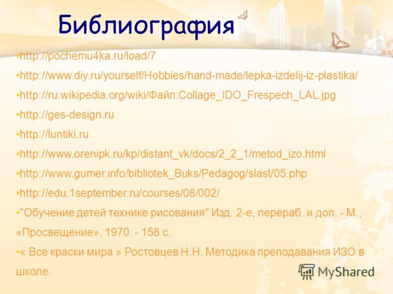 Библиография http://pochemu4ka.ru/load/7 http://www.diy.ru/yourself/Hobbies/hand-made/lepka-izdelij-iz-plastika/ http://ru.wikipedia.org/wiki/Файл:Collage_IDO_Frespech_LAL.jpg http://ges-design.ru http://luntiki.ru http://www.orenipk.ru/kp/distant_vk