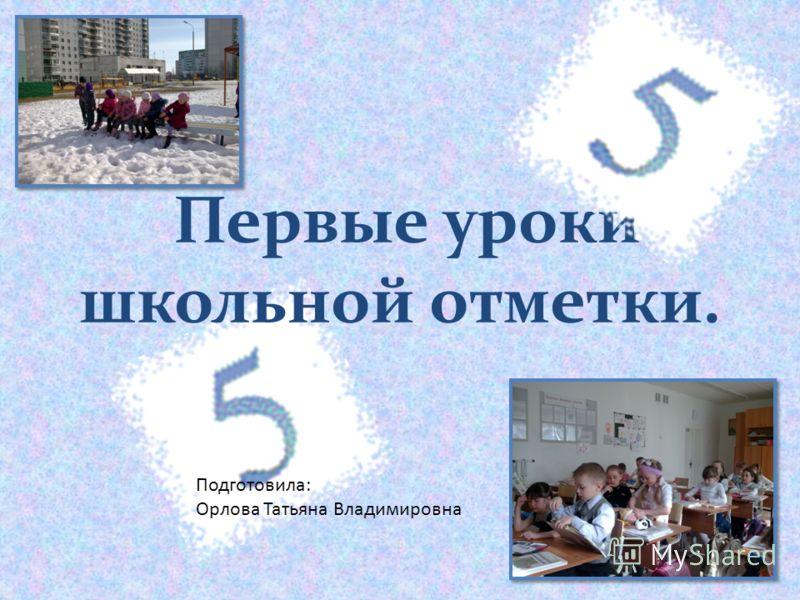 Первые уроки школьной отметки. Подготовила: Орлова Татьяна Владимировна