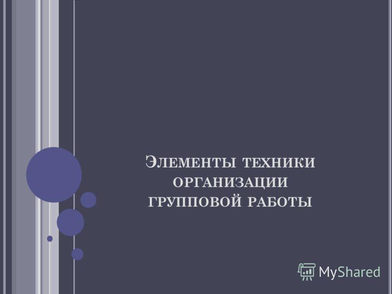 Э ЛЕМЕНТЫ ТЕХНИКИ ОРГАНИЗАЦИИ ГРУППОВОЙ РАБОТЫ