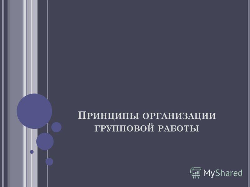 П РИНЦИПЫ ОРГАНИЗАЦИИ ГРУППОВОЙ РАБОТЫ