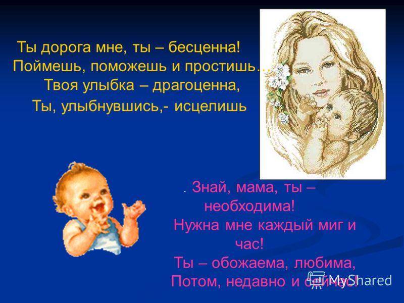 . Знай, мама, ты – необходима! Нужна мне каждый миг и час! Ты – обожаема, любима, Потом, недавно и сейчас! Ты дорога мне, ты – бесценна! Поймешь, поможешь и простишь… Твоя улыбка – драгоценна, Ты, улыбнувшись,- исцелишь