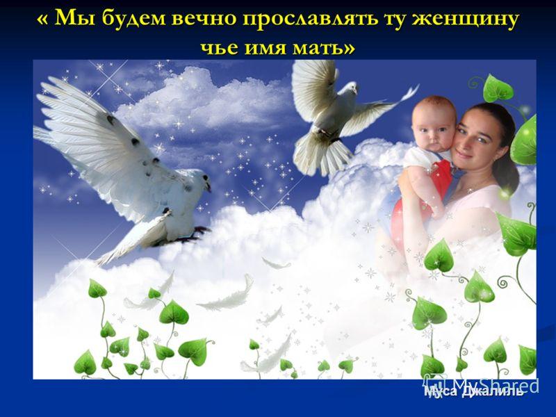 « Мы будем вечно прославлять ту женщину чье имя мать» Муса Джалиль