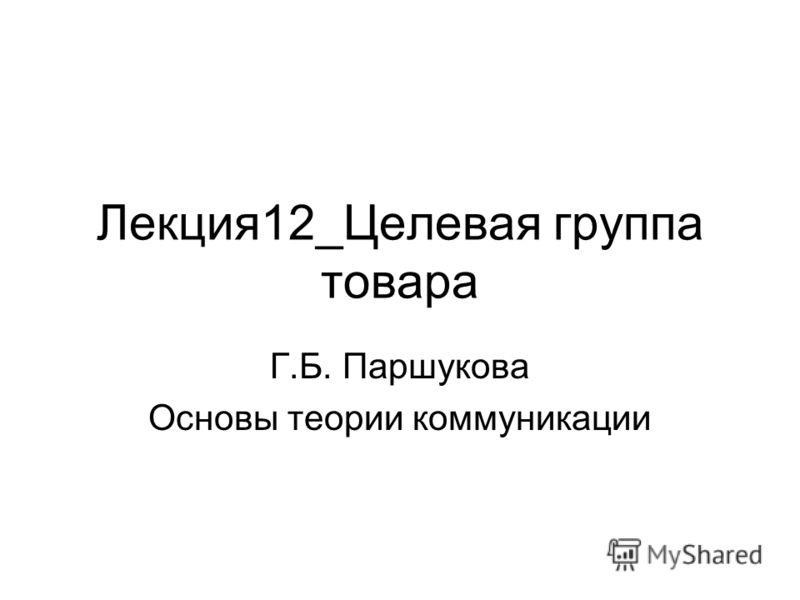 Лекция12_Целевая группа товара Г.Б. Паршукова Основы теории коммуникации