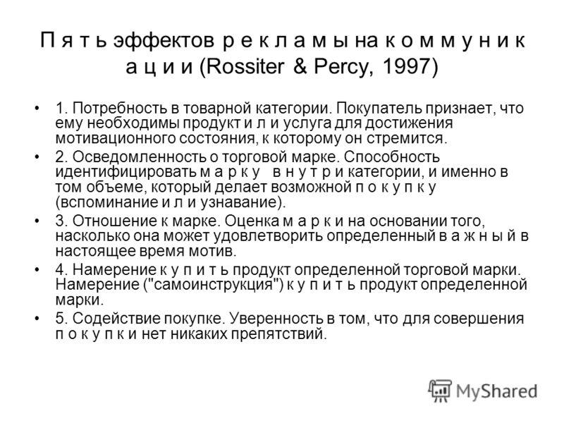 П я т ь эффектов р е к л а м ы на к о м м у н и к а ц и и (Rossiter & Percy, 1997) 1. Потребность в товарной категории. Покупатель признает, что ему необходимы продукт и л и услуга для достижения мотивационного состояния, к которому он стремится. 2.