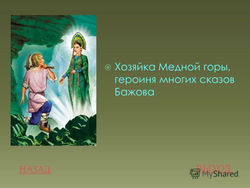 . НАЗАД ВЫХОД Хозяйка Медной горы, героиня многих сказов Бажова
