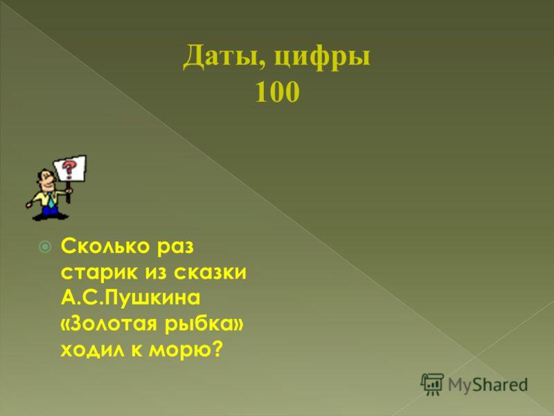 Даты, цифры 100 Сколько раз старик из сказки А.С.Пушкина «Золотая рыбка» ходил к морю?