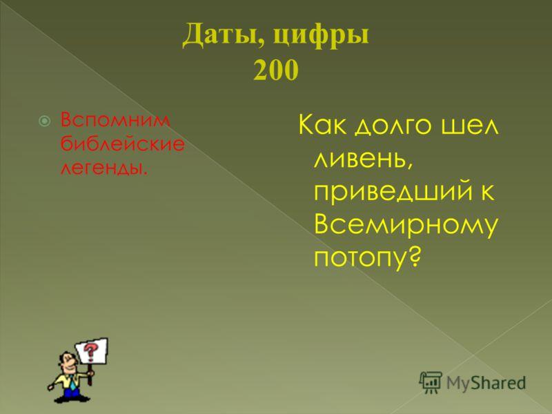 Даты, цифры 200 Вспомним библейские легенды. Как долго шел ливень, приведший к Всемирному потопу?