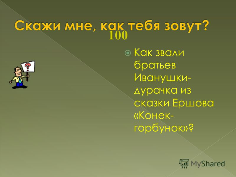 100 Как звали братьев Иванушки- дурачка из сказки Ершова «Конек- горбунок»?