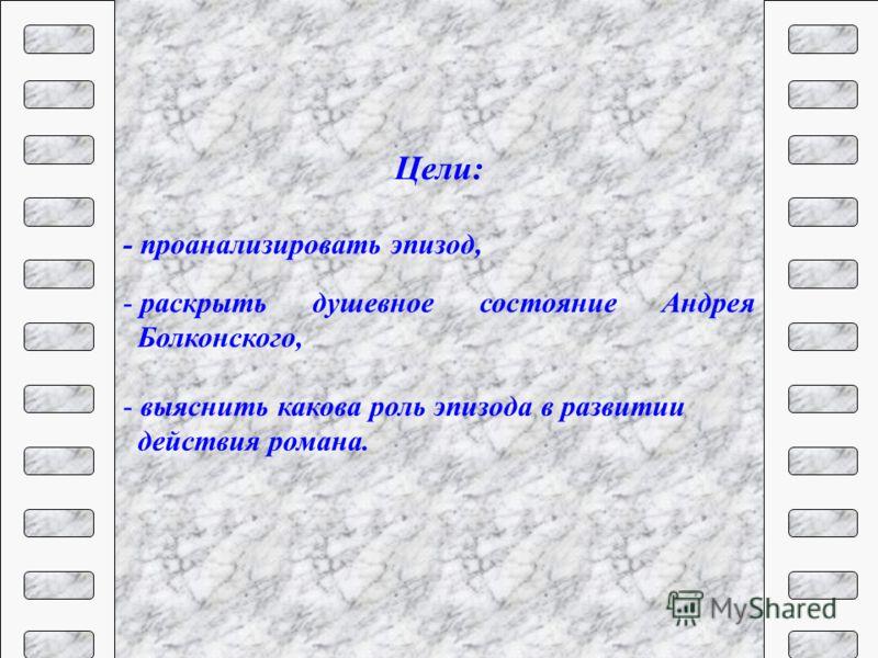 Цели: - проанализировать эпизод, - раскрыть душевное состояние Андрея Болконского, - выяснить какова роль эпизода в развитии действия романа.