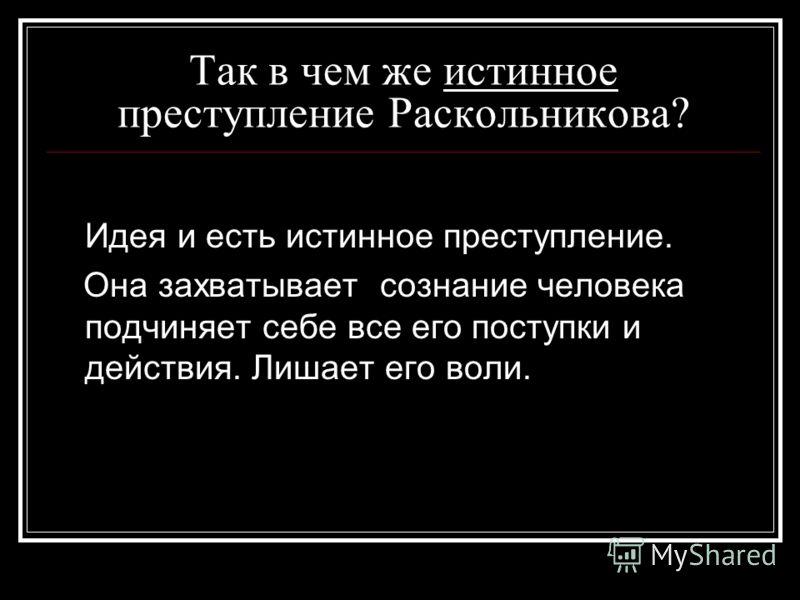 Так в чем же истинное преступление Раскольникова? Идея и есть истинное преступление. Она захватывает сознание человека подчиняет себе все его поступки и действия. Лишает его воли.