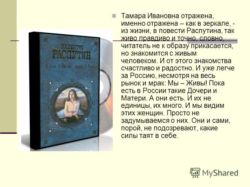 Тамара Ивановна отражена, именно отражена – как в зеркале, - из жизни, в повести Распутина, так живо правдиво и точно, словно, читатель не к образу прикасается, но знакомится с живым человеком. И от этого знакомства счастливо и радостно. И уже легче