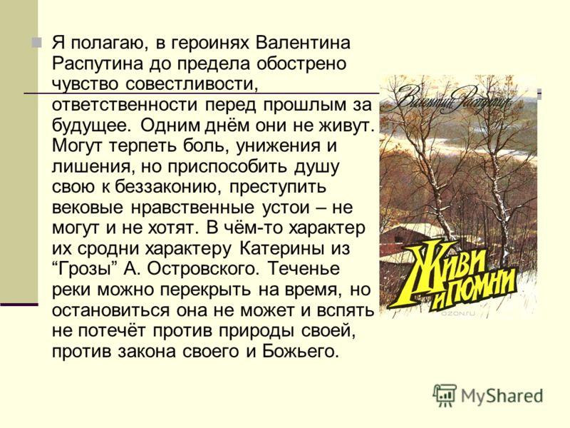 Я полагаю, в героинях Валентина Распутина до предела обострено чувство совестливости, ответственности перед прошлым за будущее. Одним днём они не живут. Могут терпеть боль, унижения и лишения, но приспособить душу свою к беззаконию, преступить вековы