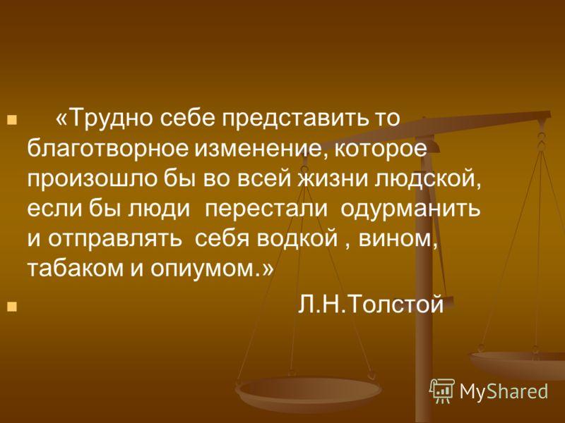 «Трудно себе представить то благотворное изменение, которое произошло бы во всей жизни людской, если бы люди перестали одурманить и отправлять себя водкой, вином, табаком и опиумом.» Л.Н.Толстой
