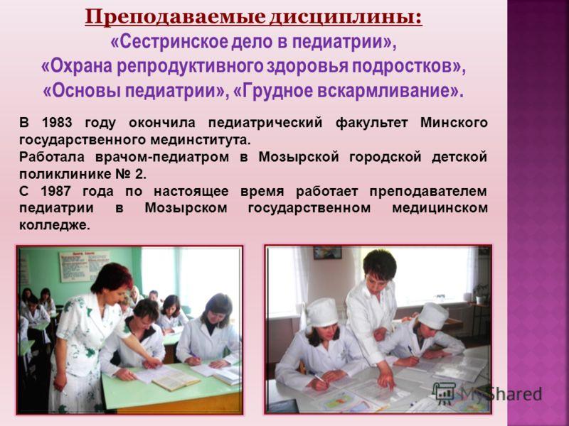 Преподаваемые дисциплины: «Сестринское дело в педиатрии», «Охрана репродуктивного здоровья подростков», «Основы педиатрии», «Грудное вскармливание». В 1983 году окончила педиатрический факультет Минского государственного мединститута. Работала врачом