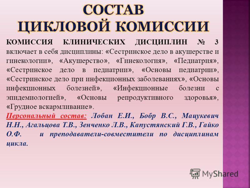 КОМИССИЯ КЛИНИЧЕСКИХ ДИСЦИПЛИН 3 включает в себя дисциплины: « Сестринское дело в акушерстве и гинекологии », « Акушерство », « Гинекология », « Педиатрия », « Сестринское дело в педиатрии », « Основы педиатрии », « Сестринское дело при инфекционных