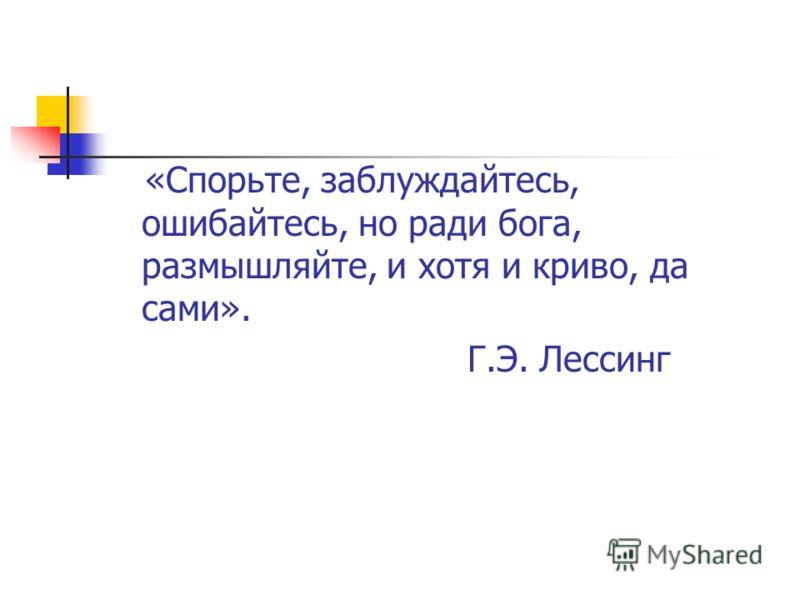 «Спорьте, заблуждайтесь, ошибайтесь, но ради бога, размышляйте, и хотя и криво, да сами». Г.Э. Лессинг