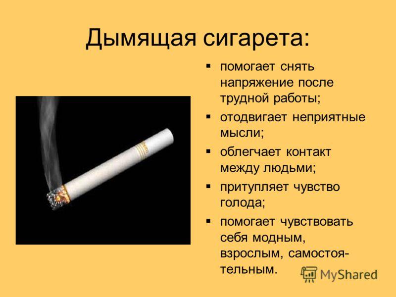 Дымящая сигарета: помогает снять напряжение после трудной работы; отодвигает неприятные мысли; облегчает контакт между людьми; притупляет чувство голода; помогает чувствовать себя модным, взрослым, самостоя- тельным.