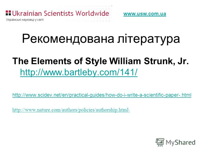 www.usw.com.ua Рекомендована література The Elements of Style William Strunk, Jr. http://www.bartleby.com/141/ http://www.bartleby.com/141/ http://www.scidev.net/en/practical-guides/how-do-i-write-a-scientific-paper-.html http://www.nature.com/author