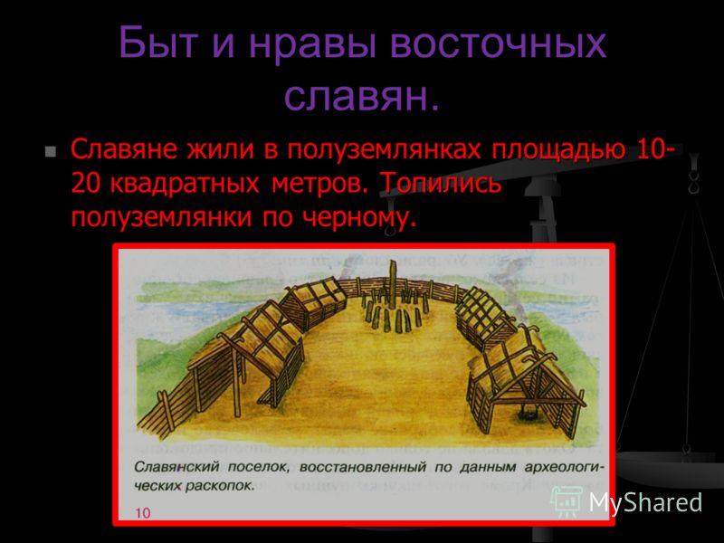 Быт и нравы восточных славян. Славяне жили в полуземлянках площадью 10- 20 квадратных метров. Топились полуземлянки по черному. Славяне жили в полуземлянках площадью 10- 20 квадратных метров. Топились полуземлянки по черному.