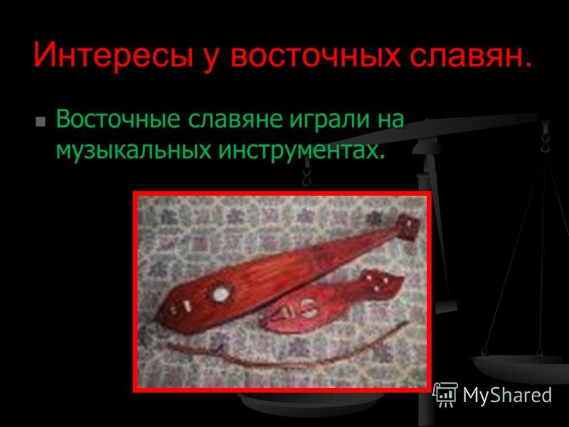 Интересы у восточных славян. Восточные славяне играли на музыкальных инструментах. Восточные славяне играли на музыкальных инструментах.