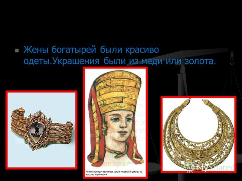 Жены богатырей были красиво одеты.Украшения были из меди или золота. Жены богатырей были красиво одеты.Украшения были из меди или золота.
